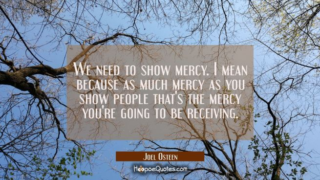 We need to show mercy. I mean because as much mercy as you show people that's the mercy you're goin