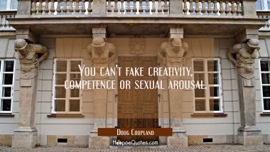 You can't fake creativity competence or sexual arousal.