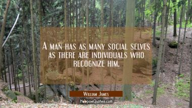 A man has as many social selves as there are individuals who recognize him.