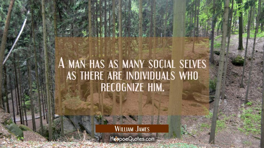 A man has as many social selves as there are individuals who recognize him. William James Quotes