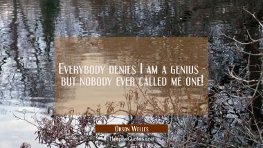 Everybody denies I am a genius - but nobody ever called me one!