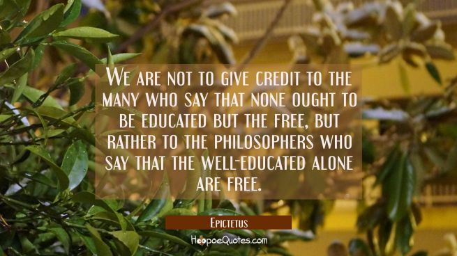We are not to give credit to the many who say that none ought to be educated but the free, but rath