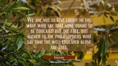 We are not to give credit to the many who say that none ought to be educated but the free, but rath Epictetus Quotes