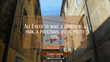 All I need to make a comedy is a park a policeman and a pretty girl. Charlie Chaplin Quotes