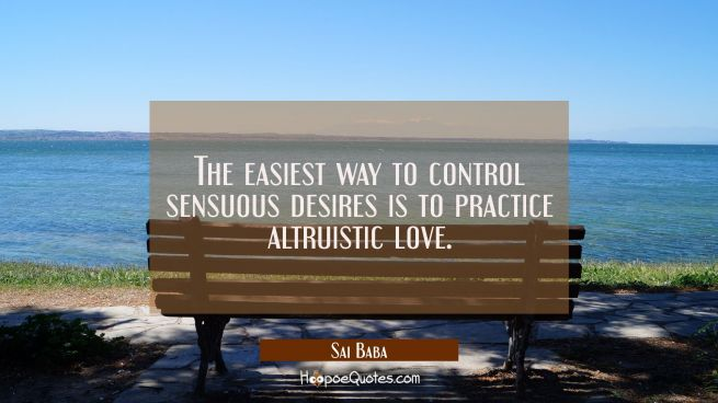 The easiest way to control sensuous desires is to practice altruistic love.