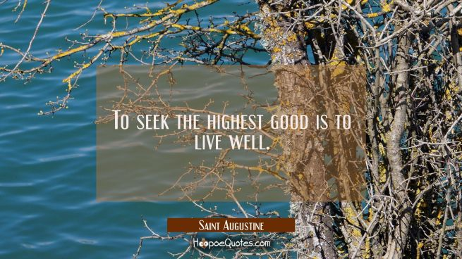 To seek the highest good is to live well.
