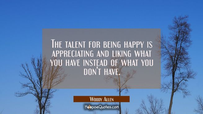 The talent for being happy is appreciating and liking what you have instead of what you don't have.
