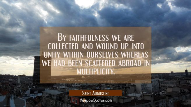By faithfulness we are collected and wound up into unity within ourselves whereas we had been scatt