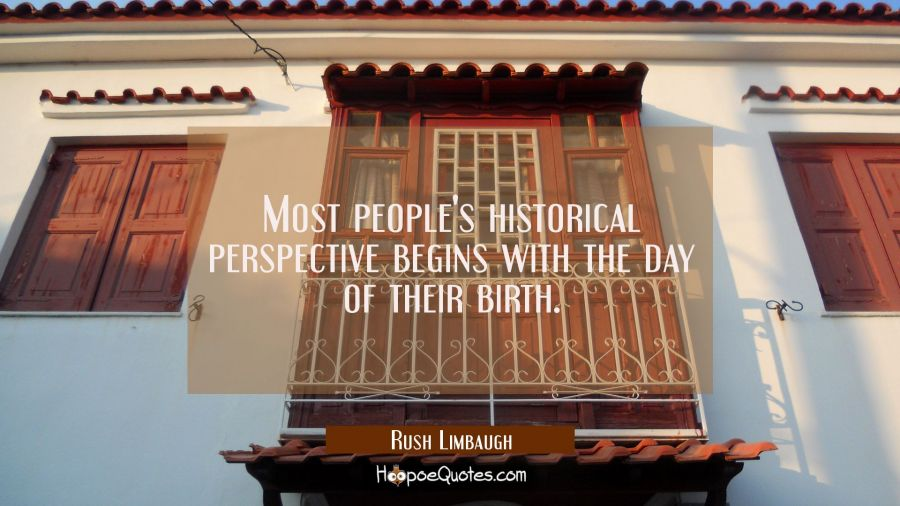 Most people's historical perspective begins with the day of their birth. Rush Limbaugh Quotes