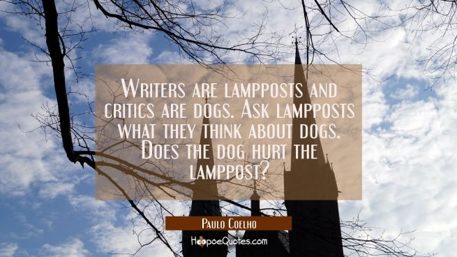 Writers are lampposts and critics are dogs. Ask lampposts what they think about dogs. Does the dog