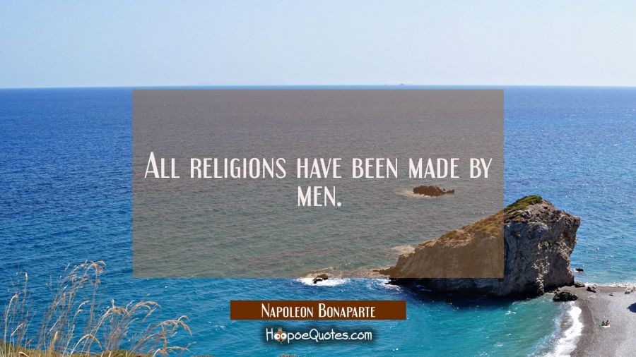 All religions have been made by men. Napoleon Bonaparte Quotes