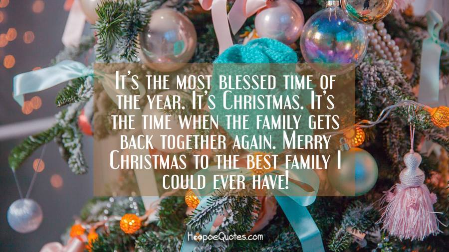It's the most blessed time of the year. It's Christmas. It's the time when the family gets back together again. Merry Christmas to the best family I could ever have! Christmas Quotes