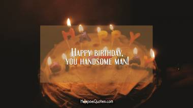 Happy birthday, you handsome man! Birthday Quotes