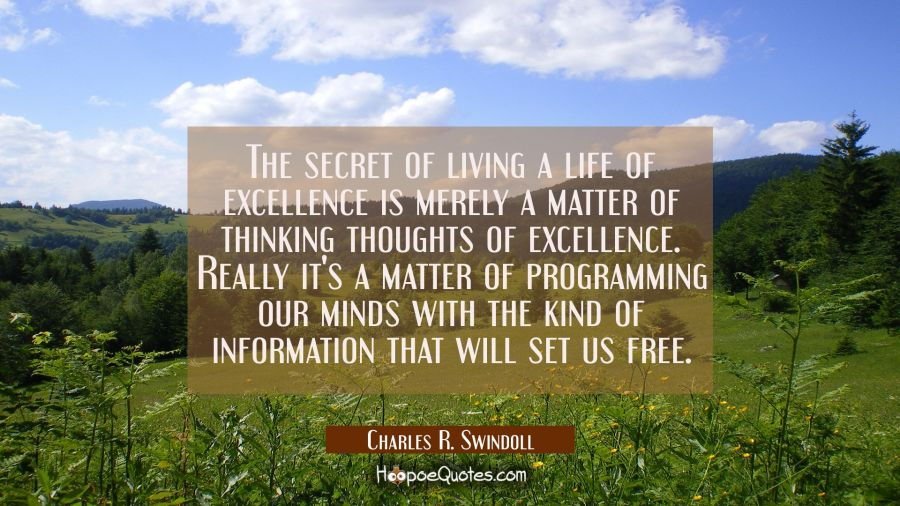 The secret of living a life of excellence is merely a matter of thinking thoughts of excellence. Re Charles R. Swindoll Quotes