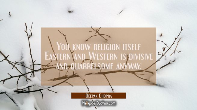 You know religion itself Eastern and Western is divisive and quarrelsome anyway.