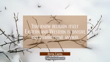 You know religion itself Eastern and Western is divisive and quarrelsome anyway. Deepak Chopra Quotes