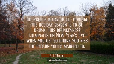 The proper behavior all through the holiday season is to be drunk. This drunkenness culminates on N P. J. O'Rourke Quotes