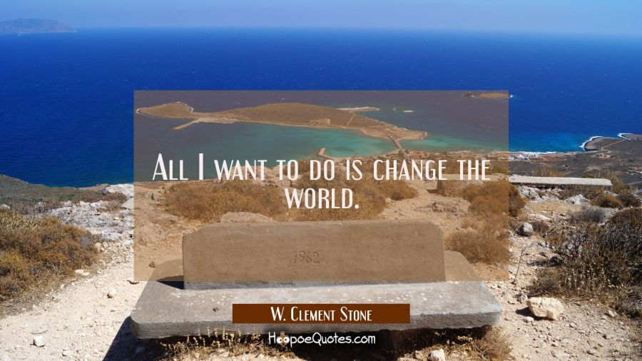 All I want to do is change the world. W. Clement Stone Quotes