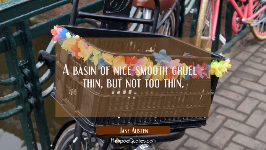 A basin of nice smooth gruel thin but not too thin. Jane Austen Quotes