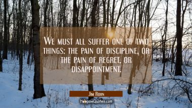 We must all suffer one of two things: the pain of discipline or the pain of regret or disappointmen Jim Rohn Quotes
