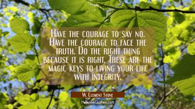 Have the courage to say no. Have the courage to face the truth. Do the right thing because it is ri W. Clement Stone Quotes