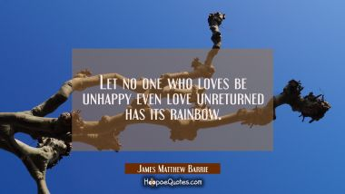 Let no one who loves be unhappy even love unreturned has its rainbow.