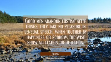 Good men abandon lusting after things, they take no pleasure in sensual speech, when touched by hap