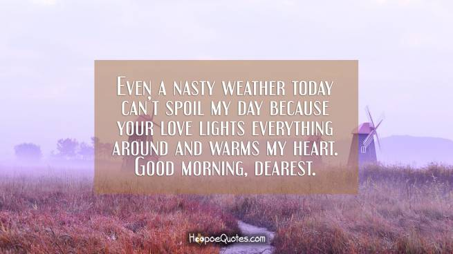 Even a nasty weather today can't spoil my day because your love lights everything around and warms my heart. Good morning, dearest.