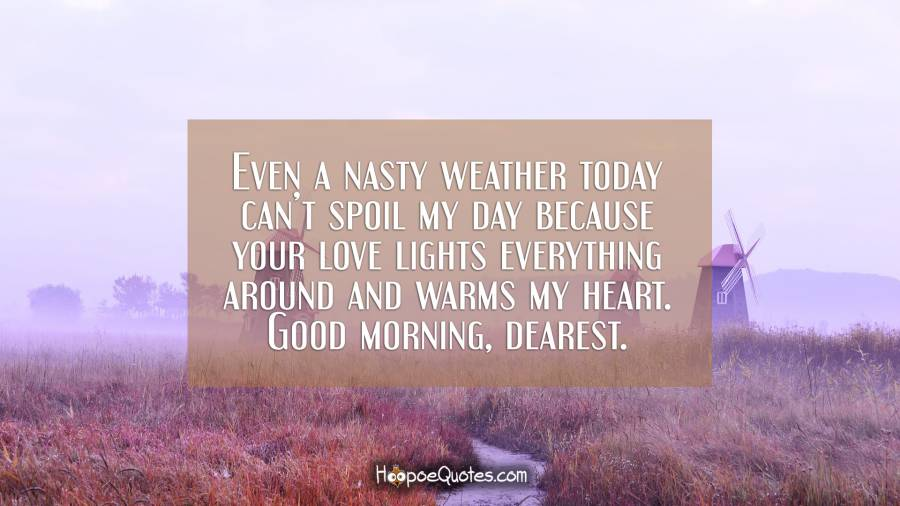 Even a nasty weather today can't spoil my day because your love lights everything around and warms my heart. Good morning, dearest. Good Morning Quotes