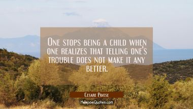 One stops being a child when one realizes that telling one's trouble does not make it any better.
