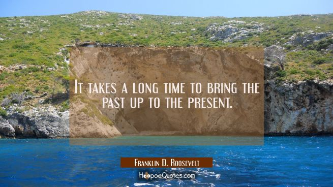 It takes a long time to bring the past up to the present.