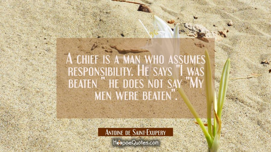"A chief is a man who assumes responsibility. He says ""I was beaten "" he does not say ""My men were b Antoine de Saint-Exupery Quotes"