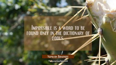Impossible is a word to be found only in the dictionary of fools.