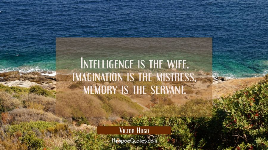 Intelligence is the wife imagination is the mistress memory is the servant. Victor Hugo Quotes