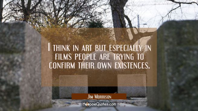 I think in art but especially in films people are trying to confirm their own existences.