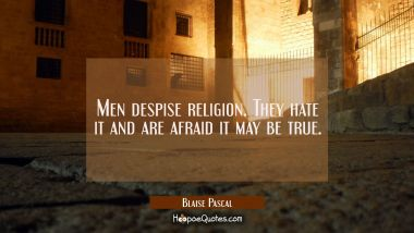 Men despise religion. They hate it and are afraid it may be true.