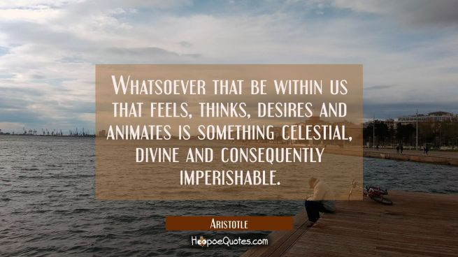 Whatsoever that be within us that feels thinks desires and animates is something celestial divine a