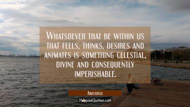 Whatsoever that be within us that feels thinks desires and animates is something celestial divine a Aristotle Quotes