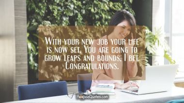 With your new job your life is now set. You are going to grow leaps and bounds, I bet. Congratulations. New Job Quotes