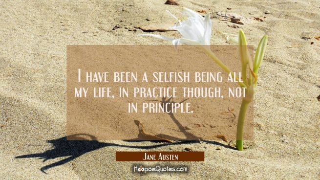 I have been a selfish being all my life in practice though not in principle.