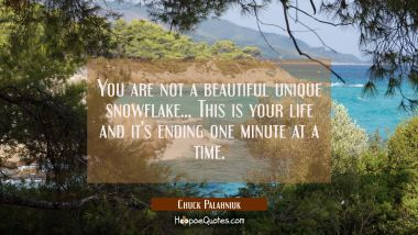 You are not a beautiful unique snowflake... This is your life and it's ending one minute at a time. Chuck Palahniuk Quotes