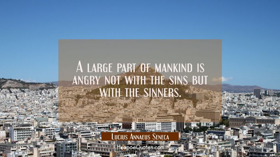 A large part of mankind is angry not with the sins but with the sinners. Lucius Annaeus Seneca Quotes
