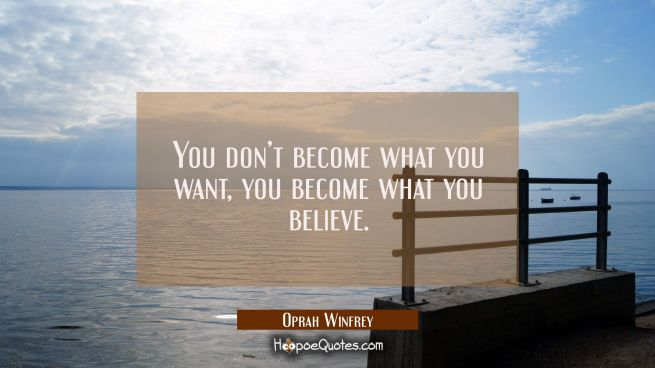 You don't become what you want, you become what you believe.