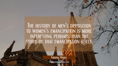 The history of men's opposition to women's emancipation is more interesting perhaps than the story