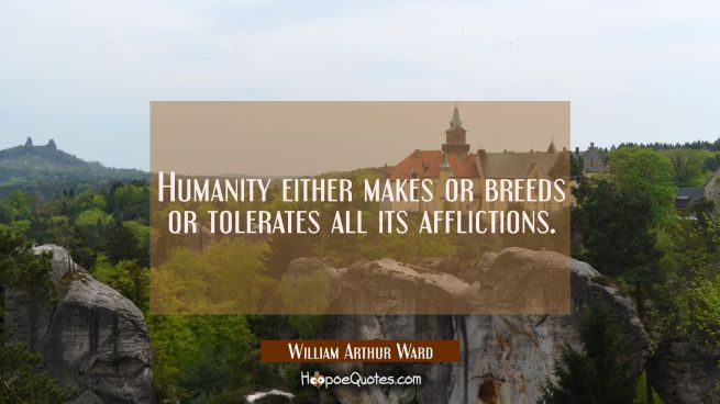Humanity either makes or breeds or tolerates all its afflictions.