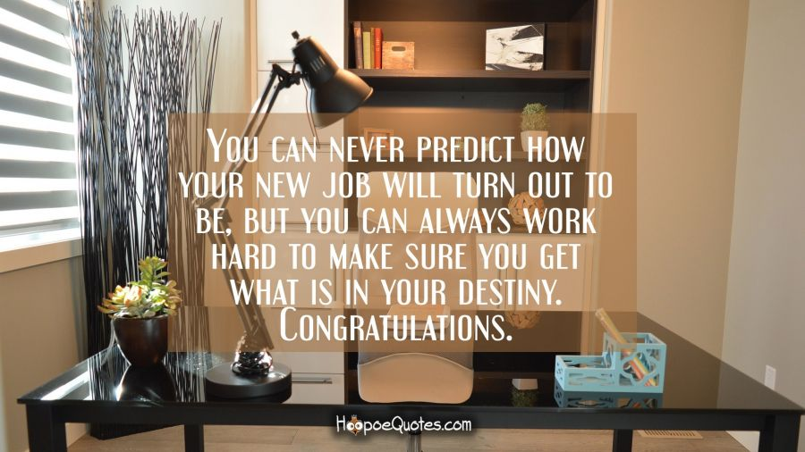 You can never predict how your new job will turn out to be, but you can always work hard to make sure you get what is in your destiny. Congratulations. New Job Quotes