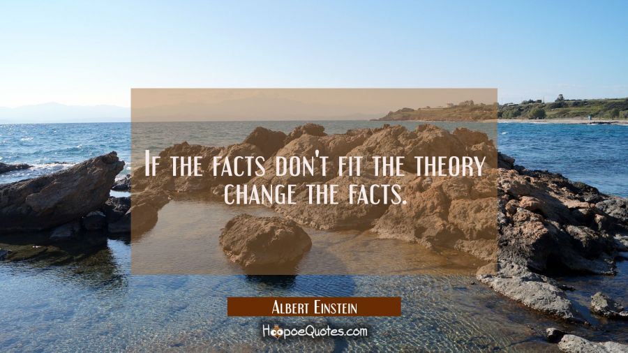 If the facts don't fit the theory change the facts. Albert Einstein Quotes
