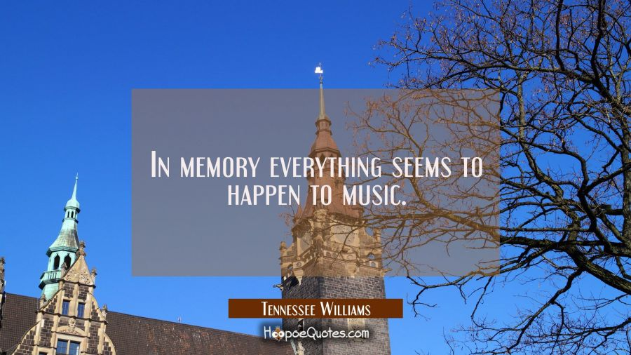 Quote of the Day - In memory everything seems to happen to music. - Tennessee Williams