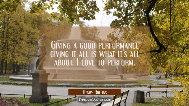 Giving a good performance giving it all is what it's all about. I love to perform.