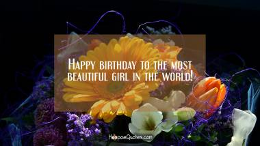 Happy birthday to the most beautiful girl in the world! Birthday Quotes